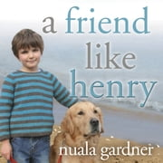 A Friend Like Henry - The Remarkable True Story of an Autistic Boy and the Dog That Unlocked His World audiobook by Nuala Gardner