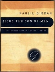 Jesus the Son of Man - His words and His deeds as told and recorded by those who knew Him ebook by Kahlil Gibran