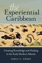 The Experiential Caribbean - Creating Knowledge and Healing in the Early Modern Atlantic ebook by Pablo F. Gómez
