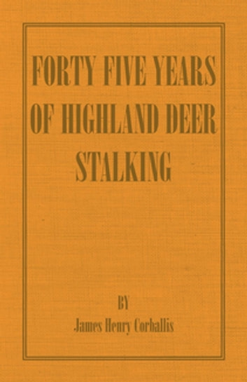 Forty Five Years of Highland Deer Stalking ebook by J. H. Corballis