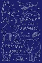 Only the Animals ebook by Ceridwen Dovey