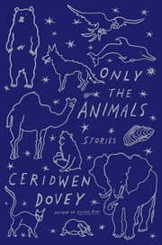Only the Animals - Stories ebook by Ceridwen Dovey