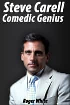 Steve Carell: Comedic Genius ebook by Roger White