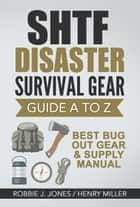 SHTF Disaster Survival Gear Guide A to Z -Best Bug Out Gear & Supply Manual ebook by Robbie Jones, Henry Miller