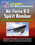 21st Century U.S. Military Documents: Air Force B-2 Spirit Bomber - Operations Procedures, Aircrew Evaluation Criteria, Aircrew Training Flying Operations ebook by Progressive Management