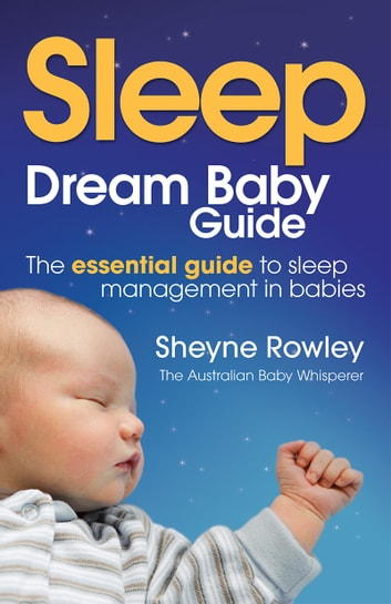 Dream Baby Guide: Sleep - The essential guide to sleep management in babies ebook by Sheyne Rowley