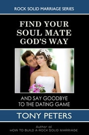 Find Your Soul Mate God's Way: And Say Goodbye To The Dating Game ebook by Tony Peters