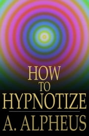 How to Hypnotize - Complete Hypnotism, Mesmerism, Mind-Reading and Spiritualism ebook by A. Alpheus