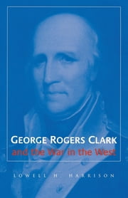 George Rogers Clark and the War in the West ebook by Lowell H. Harrison