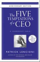 The Five Temptations of a CEO, 10th Anniversary Edition - A Leadership Fable ebook by Patrick M. Lencioni