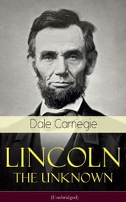 Lincoln - The Unknown (Unabridged) - A vivid and fascinating biographical account of Abraham Lincoln's life ebook by Dale Carnegie