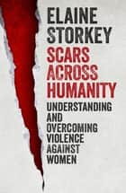 Scars Across Humanity - Understanding And Overcoming Violence Against Women ebook by Elaine Storkey
