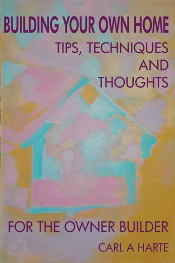 Building Your Own Home: Tips, Techniques and Thoughts for the Owner-Builder ebook by Carl A Harte