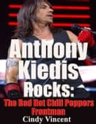Anthony Kiedis Rocks - The Red Hot Chilli Peppers Frontman ebook by Cindy Vincent