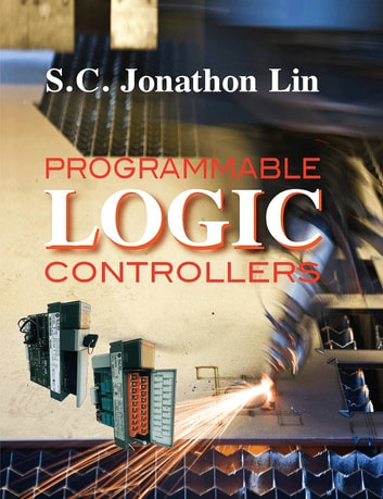 Programmable Logic Controllers ebook by Prof. Su Chen Jonathon Lin, Ph. D.