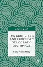 The Debt Crisis and European Democratic Legitimacy ebook by H. Macartney