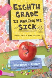 Eighth Grade Is Making Me Sick - Ginny Davis's Year In Stuff ebook by Jennifer L. Holm,Elicia Castaldi