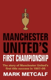 Manchester United's First Championship ebook by Mark Metcalf