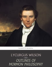 Outlines of Mormon Philosophy ebook by Lycurgus Wilson