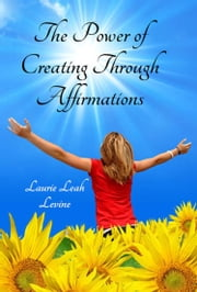 The Power of Creating Through Affirmations ebook by Laurie Leah Levine