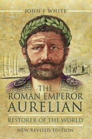 The Roman Emperor Aurelian: Restorer of the World ebook by White, John F