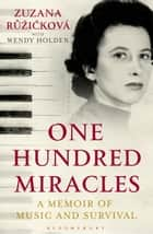 One Hundred Miracles - A Memoir of Music and Survival eBook by Zuzana Ruzickova, Wendy Holden