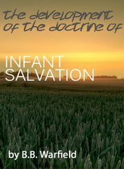 The Development of the Doctrine of Infant Salvation ebook by B.B. Warfield