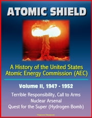 Atomic Shield: A History of the United States Atomic Energy Commission (AEC) - Volume II, 1947-1952 - Terrible Responsibility, Call to Arms, Nuclear Arsenal, Quest for the Super (Hydrogen Bomb) ebook by Progressive Management