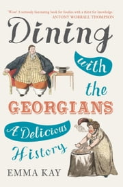 Dining with the Georgians - A Delicious History ebook by Emma Kay