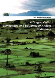 A Dragon Child: Reflections of a Daughter of Annam in America ebook by Lucy Nguyen-Hong-Nhiem