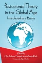 Postcolonial Theory in the Global Age ebook by Om Prakash Dwivedi,Martin Kich