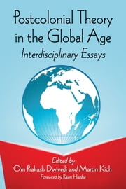 Postcolonial Theory in the Global Age - Interdisciplinary Essays ebook by Om Prakash Dwivedi,Martin Kich