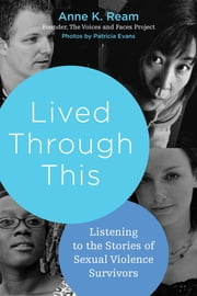 Lived Through This - Listening to the Stories of Sexual Violence Survivors ebook by Anne K. Ream,Patricia Evans