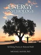 Energy Psychology - Self-Healing Practices for Bodymind Health ebook by Michael Mayer, Ph.D.