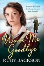 Wave Me Goodbye ebook by Ruby Jackson