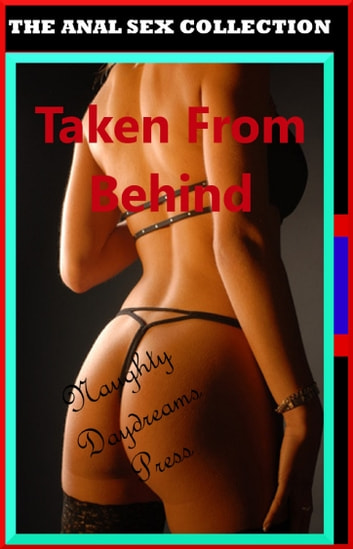 Taken From Behind (The Anal Sex Collection Volume Three) ebook by Naughty Daydreams Press