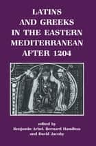 Latins and Greeks in the Eastern Mediterranean After 1204 ebook by Benjamin Arbel, Bernard Hamilton, David Jacoby