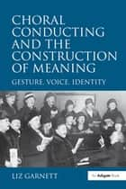 Choral Conducting and the Construction of Meaning - Gesture, Voice, Identity ebook by Liz Garnett