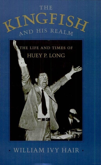 The Kingfish and His Realm - The Life and Times of Huey P. Long ebook by William Ivy Hair