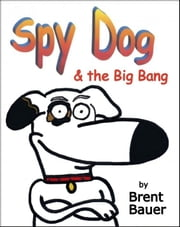 Spy Dog & the Big Bang (Children's Picture Book) ebook by Brent Bauer