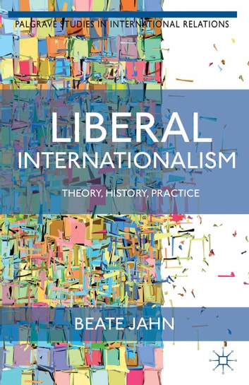 Liberal Internationalism - Theory, History, Practice ebook by B. Jahn