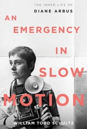An Emergency in Slow Motion - The Inner Life of Diane Arbus ebook by William Todd Schultz