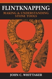 Flintknapping - Making and Understanding Stone Tools ebook by John C. Whittaker