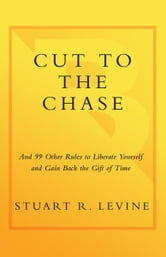 Cut to the Chase - and 99 Other Rules to Liberate Yourself and Gain Back the Gift of Time ebook by Stuart R. Levine