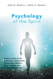 Psychology of the Spirit - A New Vision of the Soul Integrating Depth Psychology, Modern Neuroscience, and Ancient Christianity ebook by John G. Shobris