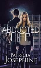 Abducted Life ebook by Patricia Josephine