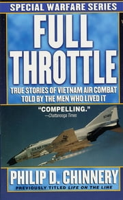 Full Throttle - True Stories of Vietnam Air Combat Told by the Men Who Lived It ebook by Philip D. Chinnery