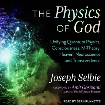 The Physics of God - Unifying Quantum Physics, Consciousness, M-Theory, Heaven, Neuroscience and Transcendence audiobook by Joseph Selbie