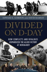 Divided on D-Day - How Conflicts and Rivalries Jeopardized the Allied Victory at Normandy ebook by Edward E. Gordon