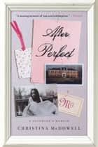 After Perfect - A Daughter's Memoir ebook by Christina McDowell